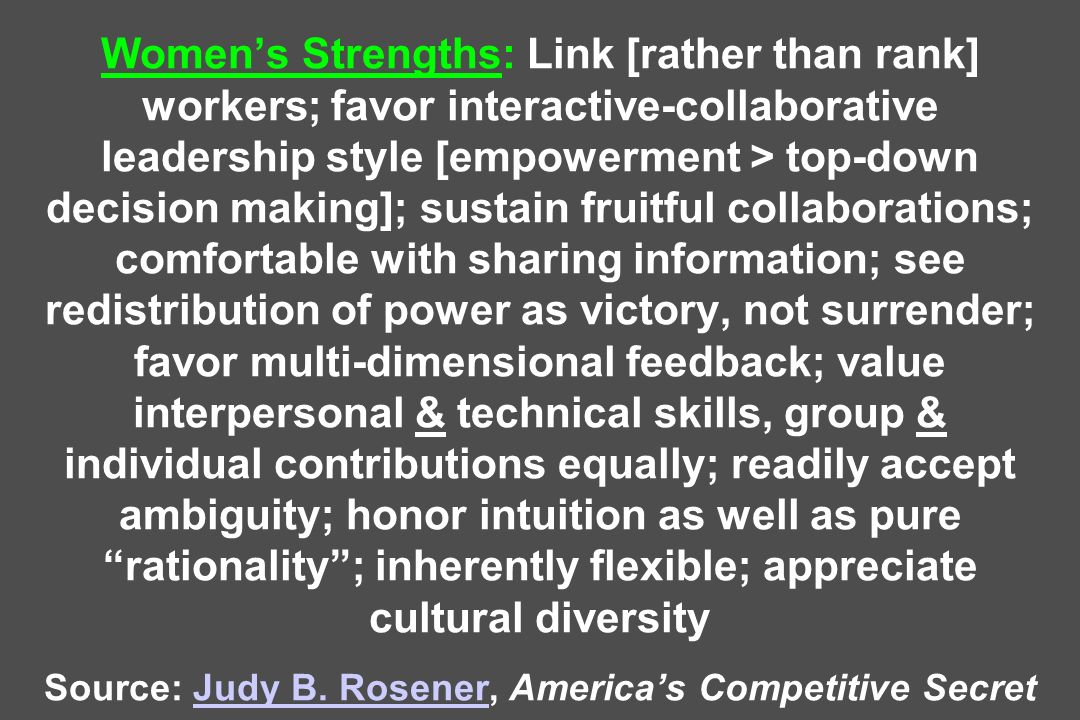 Women's Strengths: Link [rather than rank] workers; favor interactive-collaborative leadership style [empowerment > top-down decision making]; sustain fruitful collaborations; comfortable with sharing information; see redistribution of power as victory, not surrender; favor multi-dimensional feedback; value interpersonal & technical skills, group & individual contributions equally; readily accept ambiguity; honor intuition as well as pure rationality ; inherently flexible; appreciate cultural diversity Source: Judy B.